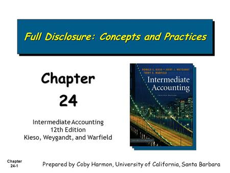 Chapter 24-1 Full Disclosure: Concepts and Practices Chapter24 Intermediate Accounting 12th Edition Kieso, Weygandt, and Warfield Prepared by Coby Harmon,