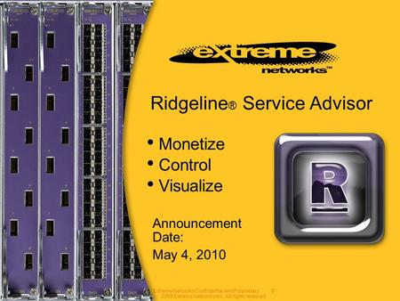 Extreme Networks Confidential and Proprietary. © 2008 Extreme Networks Inc. All rights reserved. Announcement Date: May 4, 2010 Ridgeline ® Service Advisor.