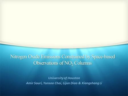 Nitrogen Oxide Emissions Constrained by Space-based Observations of NO 2 Columns University of Houston Amir Souri, Yunsoo Choi, Lijun Diao & Xiangshang.