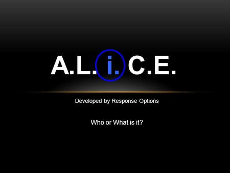 Developed by Response Options Who or What is it? A.L. i. C.E.