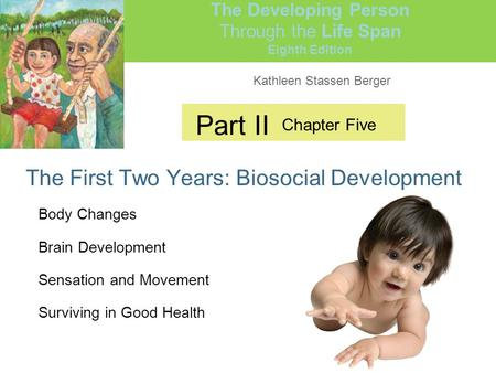 Kathleen Stassen Berger The Developing Person Through the Life Span Eighth Edition Part II The First Two Years: Biosocial Development Chapter Five Body.
