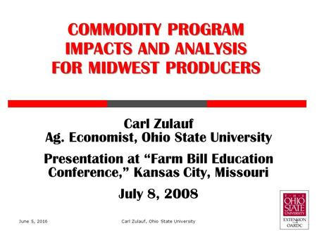 "Carl Zulauf Ag. Economist, Ohio State University Presentation at ""Farm Bill Education Conference,"" Kansas City, Missouri July 8, 2008 COMMODITY PROGRAM."