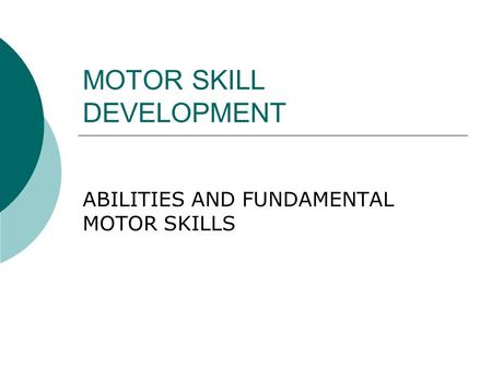 MOTOR SKILL DEVELOPMENT ABILITIES AND FUNDAMENTAL MOTOR SKILLS.