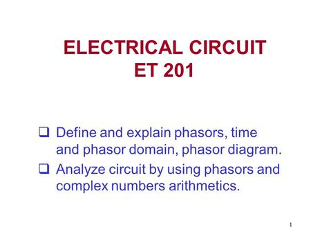 1 ELECTRICAL CIRCUIT ET 201  Define and explain phasors, time and phasor domain, phasor diagram.  Analyze circuit by using phasors and complex numbers.