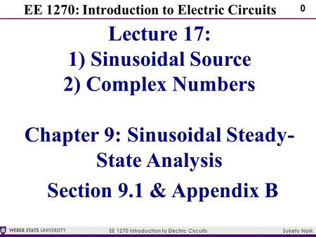EE 1270 Introduction to Electric Circuits Suketu Naik 0 EE 1270: Introduction to Electric Circuits Lecture 17: 1) Sinusoidal Source 2) Complex Numbers.