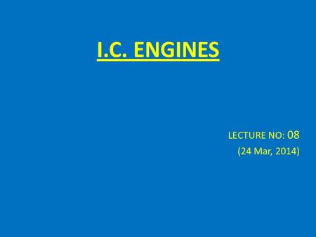 I.C. ENGINES LECTURE NO: 08 (24 Mar, 2014). Combustion Formulas Combustion is a chemical reaction in which certain elements of the fuel combined with.