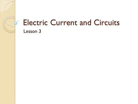 Electric Current and Circuits Lesson 3. Electric Current Electrons in a static state have energy, but are far more useful when they are made to transfer.