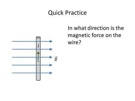 Quick Practice In what direction is the magnetic force on the wire?