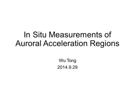 In Situ Measurements of Auroral Acceleration Regions Wu Tong 2014.9.29.