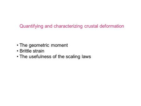 Quantifying and characterizing crustal deformation The geometric moment Brittle strain The usefulness of the scaling laws.