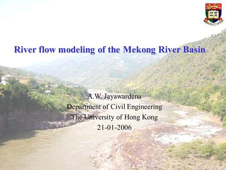 River flow modeling of the Mekong River Basin A.W. Jayawardena Department of Civil Engineering The University of Hong Kong 21-01-2006.