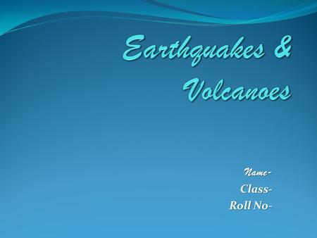 Name-Class- Roll No-. Earthquakes Most Earthquakes (95%) occur along PLATE BOUNDARIES Why do they occur?