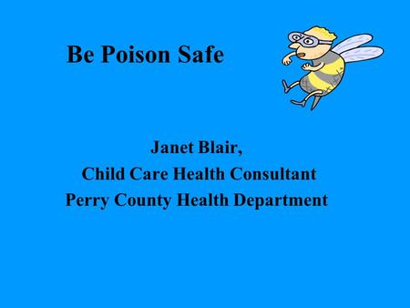 Be Poison Safe Janet Blair, Child Care Health Consultant Perry County Health Department.