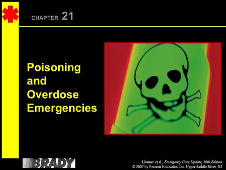Limmer et al., Emergency Care Update, 10th Edition © 2007 by Pearson Education, Inc. Upper Saddle River, NJ CHAPTER 21 Poisoning and Overdose Emergencies.
