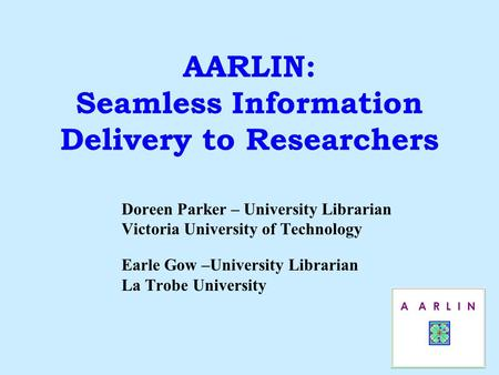 AARLIN: Seamless Information Delivery to Researchers Doreen Parker – University Librarian Victoria University of Technology Earle Gow –University Librarian.