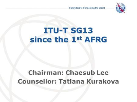 Committed to Connecting the World ITU-T SG13 since the 1 st AFRG Chairman: Chaesub Lee Counsellor: Tatiana Kurakova.