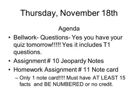 Thursday, November 18th Agenda Bellwork- Questions- Yes you have your quiz tomorrow!!!!! Yes it includes T1 questions. Assignment # 10 Jeopardy Notes.