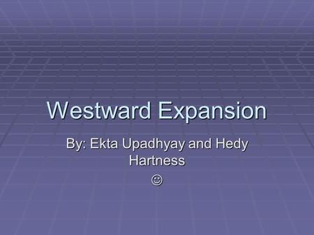 Westward Expansion By: Ekta Upadhyay and Hedy Hartness.