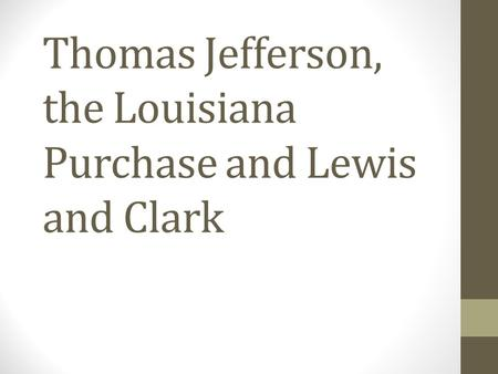 Thomas Jefferson, the Louisiana Purchase and Lewis and Clark.