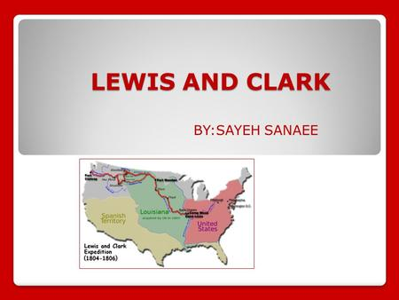 BY:SAYEH SANAEE LEWIS AND CLARK. The Louisiana Purchase The Louisiana Purchase was one of the largest real estate deals in history. The United States.