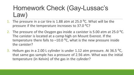 Homework Check (Gay-Lussac's Law) 1.The pressure in a car tire is 1.88 atm at 25.0 ⁰C. What will be the pressure if the temperature increases to 37.0 ⁰C?