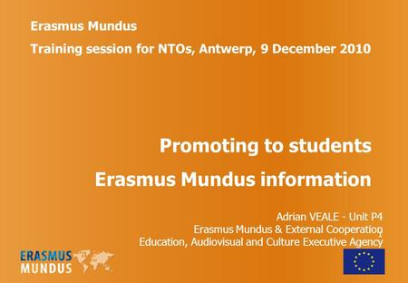 1 Erasmus Mundus Training session for NTOs, Antwerp, 9 December 2010 Promoting to students Erasmus Mundus information Adrian VEALE - Unit P4 Erasmus Mundus.