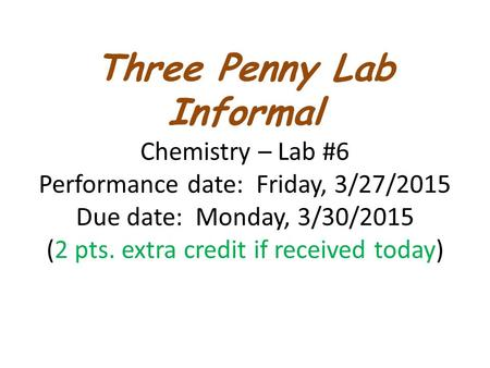 Three Penny Lab Informal Chemistry – Lab #6 Performance date: Friday, 3/27/2015 Due date: Monday, 3/30/2015 (2 pts. extra credit if received today)