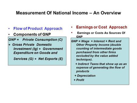 Measurement Of National Income – An Overview Flow of Product Approach Components of GNP GNP = Private Consumption (C) + Gross Private Domestic Investment.