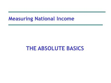 Measuring National Income Copyright P Oldfield Measuring National Income THE ABSOLUTE BASICS.