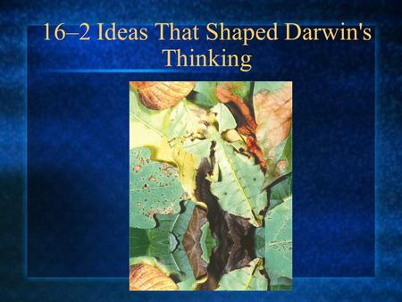 16–2 Ideas That Shaped Darwin's Thinking. An Ancient, Changing Earth How did Hutton and Lyell describe geological change?