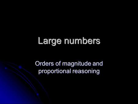 Large numbers Orders of magnitude and proportional reasoning.