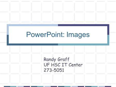 PowerPoint: Images Randy Graff UF HSC IT Center 273-5051.