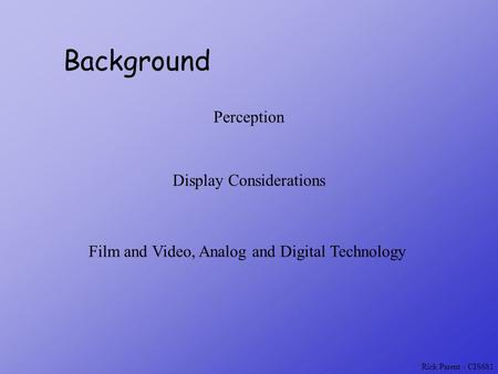 Rick Parent - CIS681 Background Perception Display Considerations Film and Video, Analog and Digital Technology.