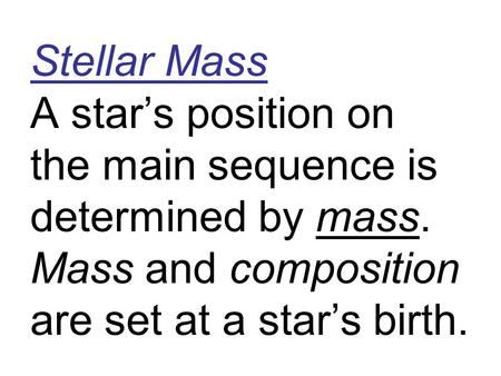 Stellar Mass A star's position on the main sequence is determined by mass. Mass and composition are set at a star's birth.