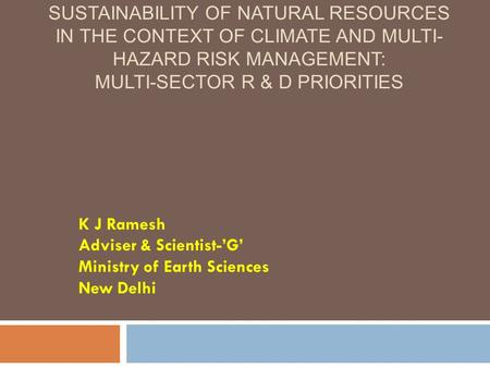 SUSTAINABILITY <strong>OF</strong> <strong>NATURAL</strong> RESOURCES IN THE CONTEXT <strong>OF</strong> CLIMATE <strong>AND</strong> MULTI- HAZARD RISK MANAGEMENT: MULTI-SECTOR R & D PRIORITIES K J Ramesh Adviser & Scientist-'G'