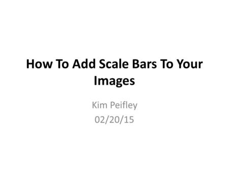 How To Add Scale Bars To Your Images Kim Peifley 02/20/15.