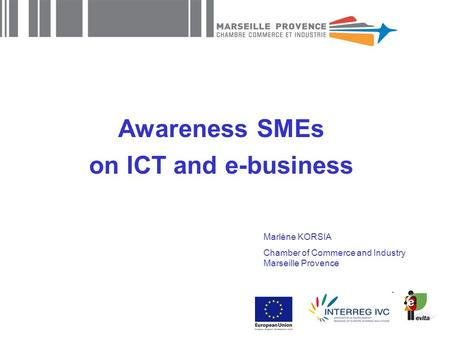 Awareness SMEs on ICT and e-business Marlène KORSIA Chamber of Commerce and Industry Marseille Provence.