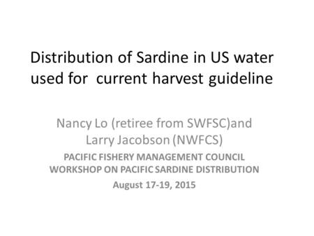 Distribution of Sardine in US water used for current harvest guideline Nancy Lo (retiree from SWFSC)and Larry Jacobson (NWFCS) PACIFIC FISHERY MANAGEMENT.