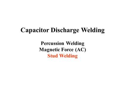 Capacitor Discharge Welding Percussion Welding Magnetic Force (AC) Stud Welding.