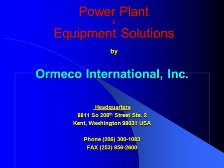 Power Plant & EquipmentSolutions by Ormeco International, Inc. Headquarters Headquarters 8811 So 208 th Street Ste. 2 Kent, Washington 98031 USA Phone.