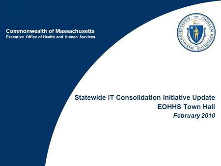 Commonwealth of Massachusetts Executive Office of Health and Human Services Statewide IT Consolidation Initiative Update EOHHS Town Hall February 2010.