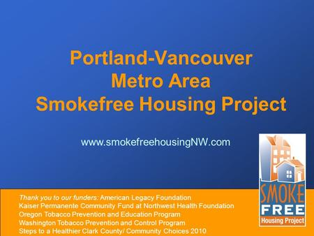 Portland-Vancouver Metro Area Smokefree Housing Project www.smokefreehousingNW.com Thank you to our funders: American Legacy Foundation Kaiser Permanente.