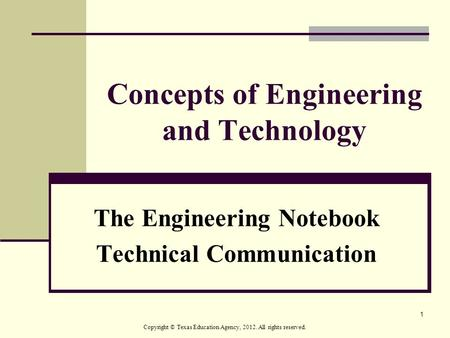 1 Concepts of Engineering and Technology The Engineering Notebook Technical Communication Copyright © Texas Education Agency, 2012. All rights reserved.