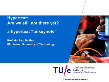 "Hypertext: Are we still not there yet? a hypertext ""unkeynote"" Prof. dr. Paul De Bra Eindhoven University of Technology."