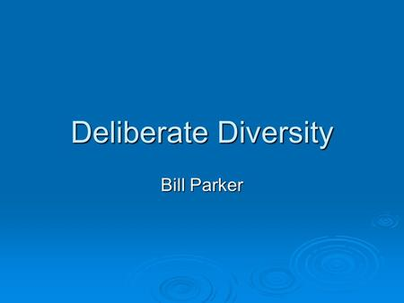 Deliberate Diversity Bill Parker. Deliberate  To carefully weigh or consider  To study  To do intentionally; on purpose.