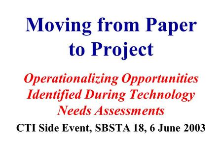 Moving from Paper to Project Operationalizing Opportunities Identified During Technology Needs Assessments CTI Side Event, SBSTA 18, 6 June 2003.