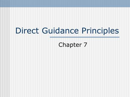 Direct Guidance Principles Chapter 7 Definition Direct Guidance is the physical, verbal, and affective techniques that we use to influence a child's.
