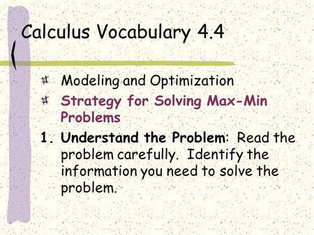 Calculus Vocabulary 4.4 Modeling and Optimization Strategy for Solving Max-Min Problems 1.Understand the Problem: Read the problem carefully. Identify.