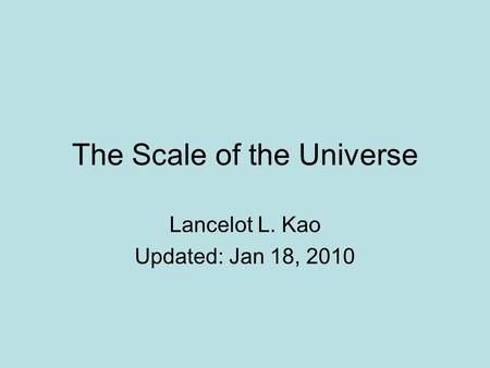 The Scale of the Universe Lancelot L. Kao Updated: Jan 18, 2010.