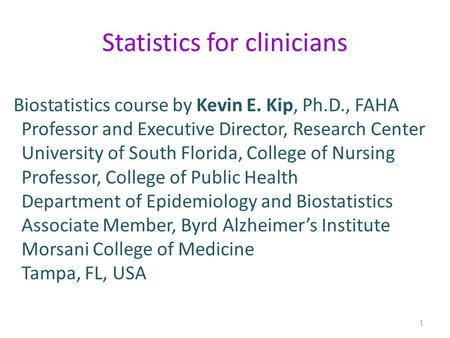 Statistics for clinicians Biostatistics course by Kevin E. Kip, Ph.D., FAHA Professor and Executive Director, Research Center University of South Florida,